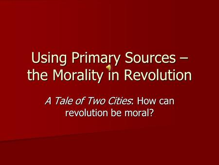Using Primary Sources – the Morality in Revolution A Tale of Two Cities: How can revolution be moral?