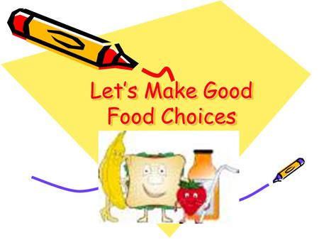 Let's Make Good Food Choices Objective To teach pre-school children how to make good food choices. March 30, 2006.
