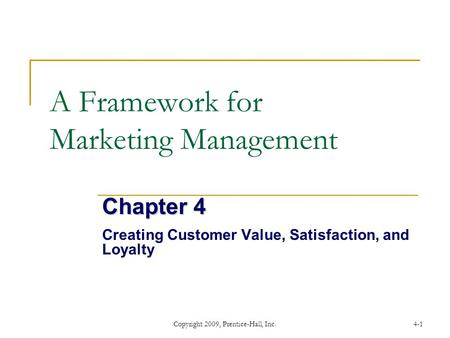 Copyright 2009, Prentice-Hall, Inc.4-1 A Framework for Marketing Management Chapter 4 Creating Customer Value, Satisfaction, and Loyalty.