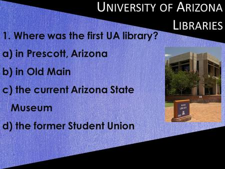 U NIVERSITY OF A RIZONA L IBRARIES 1. Where was the first UA library? a) in Prescott, Arizona b) in Old Main c) the current Arizona State Museum d) the.