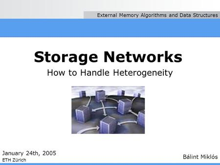 Storage Networks How to Handle Heterogeneity Bálint Miklós January 24th, 2005 ETH Zürich External Memory Algorithms and Data Structures.