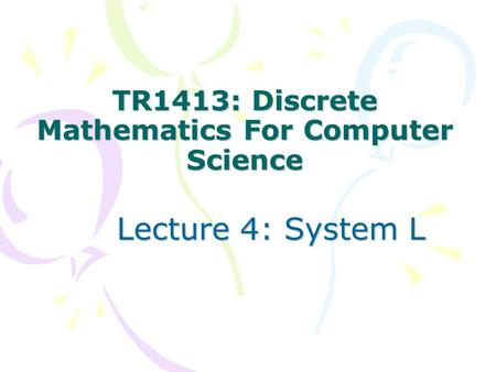 TR1413: Discrete Mathematics For Computer Science Lecture 4: System L.