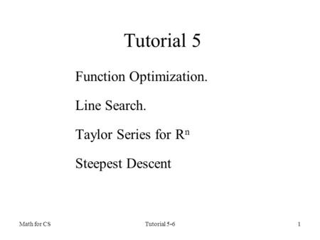 Math for CSTutorial 5-61 Tutorial 5 Function Optimization. Line Search. Taylor Series for R n Steepest Descent.