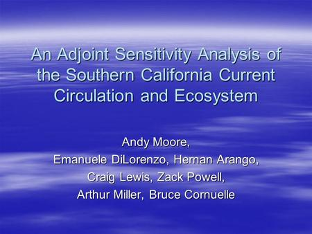 An Adjoint Sensitivity Analysis of the Southern California Current Circulation and Ecosystem Andy Moore, Emanuele DiLorenzo, Hernan Arango, Craig Lewis,