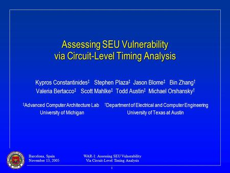 Barcelona, Spain November 13, 2005 WAR-1: Assessing SEU Vulnerability Via Circuit-Level Timing Analysis 1 Assessing SEU Vulnerability via Circuit-Level.