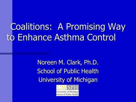Coalitions: A Promising Way to Enhance Asthma Control Noreen M. Clark, Ph.D. School of Public Health University of Michigan.