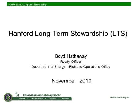 Hanford Site: Long-term Stewardship Boyd Hathaway Realty Officer Department of Energy – Richland Operations Office Hanford Long-Term Stewardship (LTS)