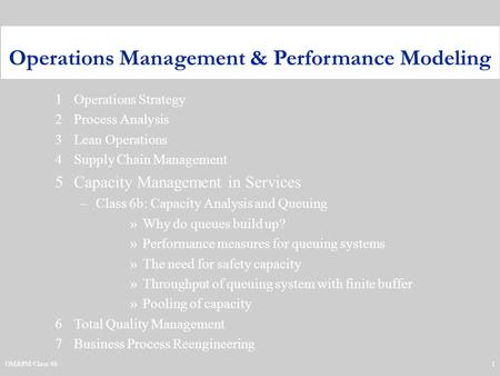 OM&PM/Class 6b1 1Operations Strategy 2Process Analysis 3Lean Operations 4Supply Chain Management 5Capacity Management in Services –Class 6b: Capacity Analysis.