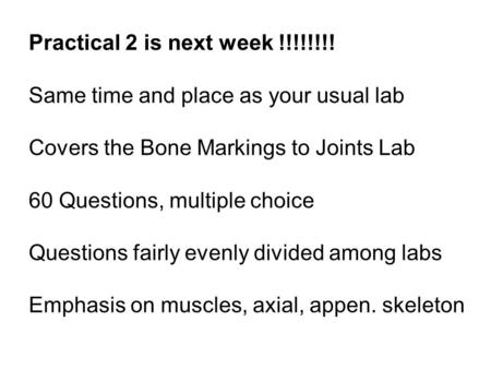 Practical 2 is next week !!!!!!!! Same time and place as your usual lab Covers the Bone Markings to Joints Lab 60 Questions, multiple choice Questions.