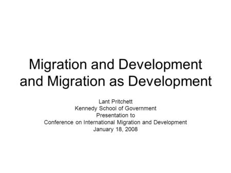 Migration and Development and Migration as Development Lant Pritchett Kennedy School of Government Presentation to Conference on International Migration.