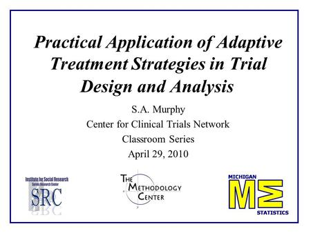 Practical Application of Adaptive Treatment Strategies in Trial Design and Analysis S.A. Murphy Center for Clinical Trials Network Classroom Series April.