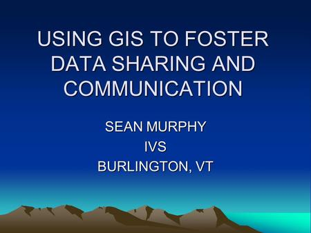 USING GIS TO FOSTER DATA SHARING AND COMMUNICATION SEAN MURPHY IVS BURLINGTON, VT.