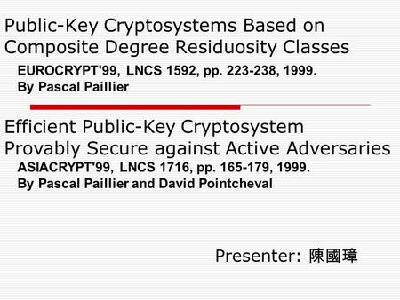 Public-Key Cryptosystems Based on Composite Degree Residuosity Classes Presenter: 陳國璋 EUROCRYPT'99, LNCS 1592, pp. 223-238, 1999. By Pascal Paillier Efficient.