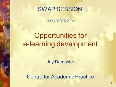 1 Opportunities for e-learning development Jay Dempster Centre for Academic Practice SWAP SESSION 14 OCTOBER 2003.