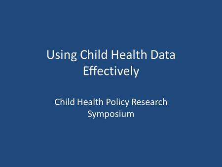 Using Child Health Data Effectively Child Health Policy Research Symposium.