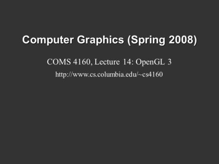 Computer Graphics (Spring 2008) COMS 4160, Lecture 14: OpenGL 3