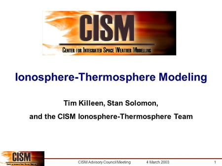 CISM Advisory Council Meeting 4 March 20031 Ionosphere-Thermosphere Modeling Tim Killeen, Stan Solomon, and the CISM Ionosphere-Thermosphere Team.
