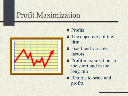 Profit Maximization Profits The objectives of the firm Fixed and variable factors Profit maximization in the short and in the long run Returns to scale.