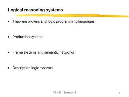CS 460, Session 19 1 Logical reasoning systems Theorem provers and logic programming languages Production systems Frame systems and semantic networks Description.