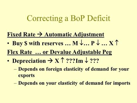 Correcting a BoP Deficit Fixed Rate  Automatic Adjustment Buy $ with reserves … M  … P  … X  Flex Rate … or Devalue Adjustable Peg Depreciation  X.