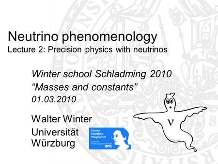 "Neutrino phenomenology Lecture 2: Precision physics with neutrinos Winter school Schladming 2010 ""Masses and constants"" 01.03.2010 Walter Winter Universität."