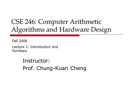 CSE 246: Computer Arithmetic Algorithms and Hardware Design Instructor: Prof. Chung-Kuan Cheng Fall 2006 Lecture 1: Introduction and Numbers.