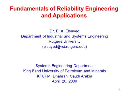 1 Fundamentals of Reliability Engineering and Applications Dr. E. A. Elsayed Department of Industrial and Systems Engineering Rutgers University