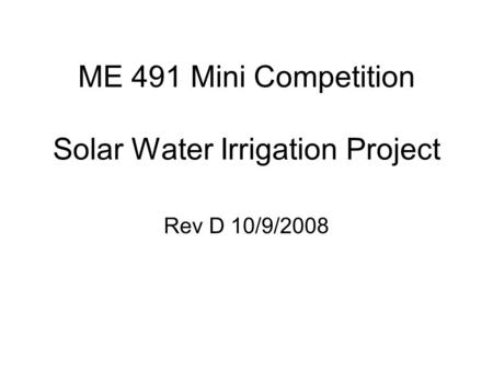 ME 491 Mini Competition Solar Water Irrigation Project Rev D 10/9/2008.