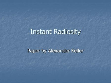 Instant Radiosity Paper by Alexander Keller. What is Radiosity? Perfect Diffuse Interaction Perfect Diffuse Interaction View-Independent View-Independent.