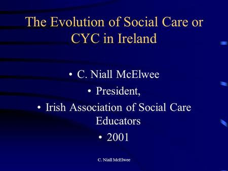 C. Niall McElwee The Evolution of Social Care or CYC in Ireland C. Niall McElwee President, Irish Association of Social Care Educators 2001.