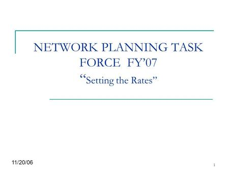 "1 NETWORK PLANNING TASK FORCE FY'07 "" Setting the Rates"" 11/20/06."