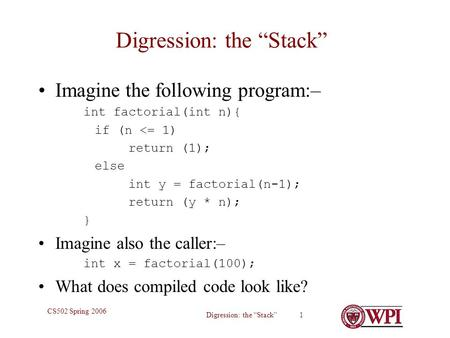 "Digression: the ""Stack"" 1 CS502 Spring 2006 Digression: the ""Stack"" Imagine the following program:– int factorial(int n){ if (n <= 1) return (1); else."
