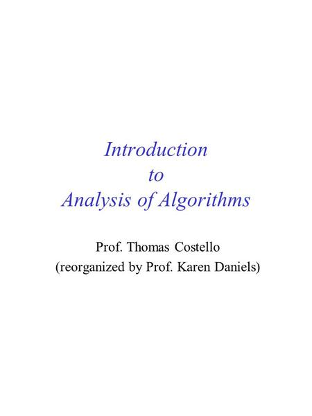 Introduction to Analysis of Algorithms Prof. Thomas Costello (reorganized by Prof. Karen Daniels)