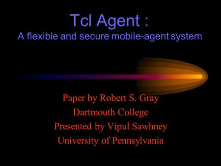 Tcl Agent : A flexible and secure mobile-agent system Paper by Robert S. Gray Dartmouth College Presented by Vipul Sawhney University of Pennsylvania.