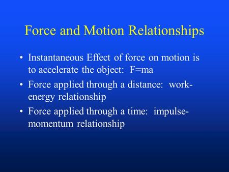 Force and Motion Relationships Instantaneous Effect of force on motion is to accelerate the object: F=ma Force applied through a distance: work- energy.