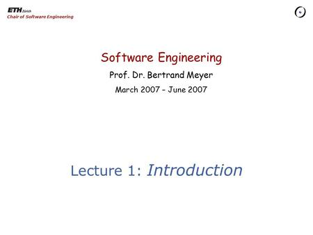 Software Engineering Prof. Dr. Bertrand Meyer March 2007 – June 2007 Chair of Software Engineering Lecture 1: Introduction.
