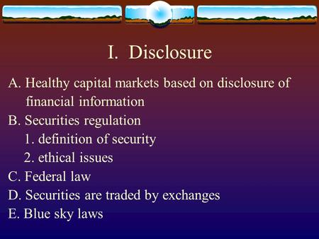 I. Disclosure A. Healthy capital markets based on disclosure of financial information B. Securities regulation 1. definition of security 2. ethical issues.