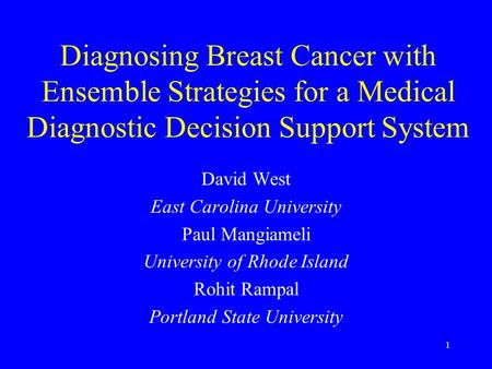 1 Diagnosing Breast Cancer with Ensemble Strategies for a Medical Diagnostic Decision Support System David West East Carolina University Paul Mangiameli.