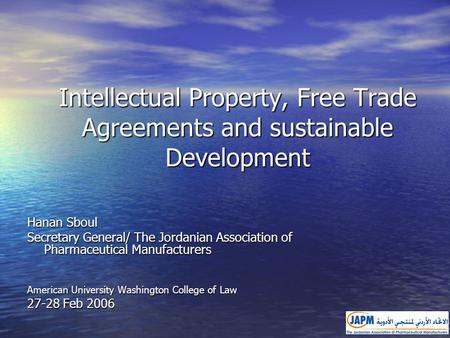 Intellectual Property, Free Trade Agreements and sustainable Development Hanan Sboul Secretary General/ The Jordanian Association of Pharmaceutical Manufacturers.
