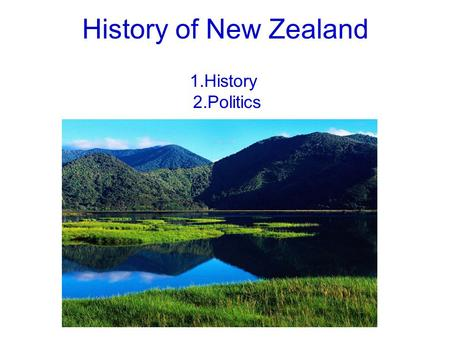 History of New Zealand 1.History 2.Politics. 1.History New Zealand is an island country in the south-western Pacific ocean comprising two main landmasses.
