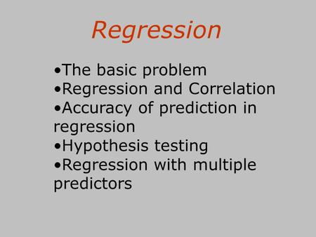 Regression The basic problem Regression and Correlation Accuracy of prediction in regression Hypothesis testing Regression with multiple predictors.