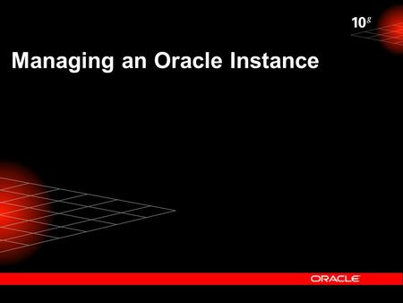 Managing an Oracle Instance. spfiledb01.ora Initialization Parameter Files CONNECT / AS SYSDBA STARTUP Oracle Instance SGA Redo Log Buffer Shared Pool.