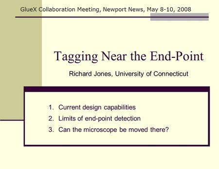 Tagging Near the End-Point Richard Jones, University of Connecticut GlueX Collaboration Meeting, Newport News, May 8-10, 2008 1.Current design capabilities.