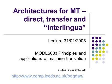 "Architectures for MT – direct, transfer and ""Interlingua"" Lecture 31/01/2005 MODL5003 Principles and applications of machine translation slides available."