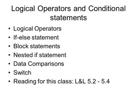 Logical Operators and Conditional statements Logical Operators If-else statement Block statements Nested if statement Data Comparisons Switch Reading for.