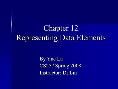 Chapter 12 Representing Data Elements By Yue Lu CS257 Spring 2008 Instructor: Dr.Lin.