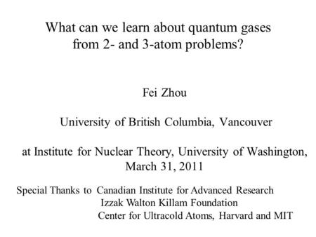 What can we learn about quantum gases from 2- and 3-atom problems? Fei Zhou University of British Columbia, Vancouver at Institute for Nuclear Theory,