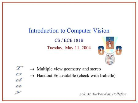 May 2004Stereo1 Introduction to Computer Vision CS / ECE 181B Tuesday, May 11, 2004  Multiple view geometry and stereo  Handout #6 available (check with.