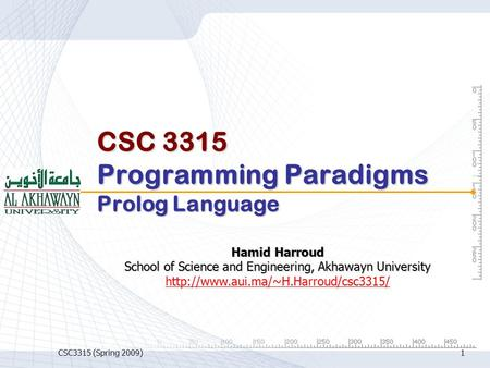 CSC3315 (Spring 2009)1 CSC 3315 Programming Paradigms Prolog Language Hamid Harroud School of Science and Engineering, Akhawayn University