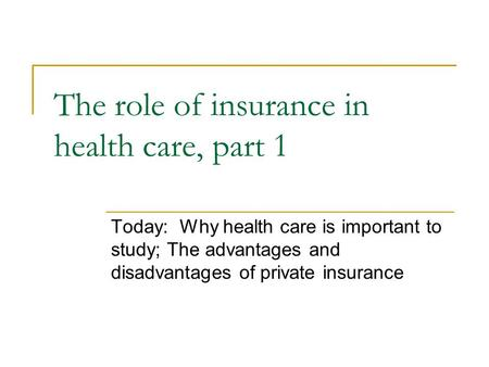 The role of insurance in health care, part 1 Today: Why health care is important to study; The advantages and disadvantages of private insurance.